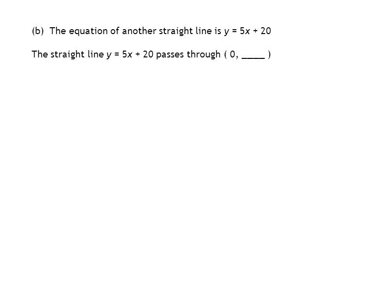 (b) The equation of another straight line is y = 5x + 20 The straight line y = 5x + 20 passes through ( 0, ____ )