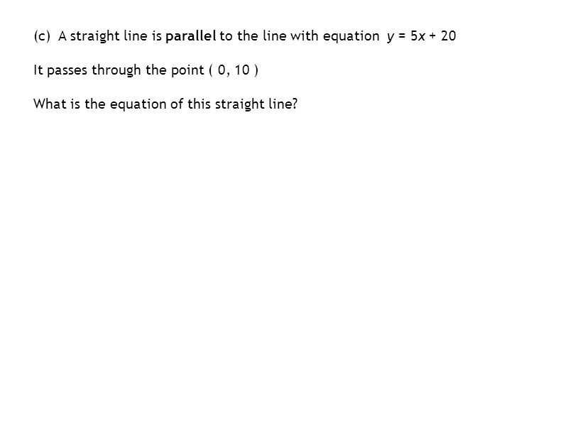 (c) A straight line is parallel to the line with equation y = 5x + 20 It passes through the point ( 0, 10 ) What is the equation of this straight line