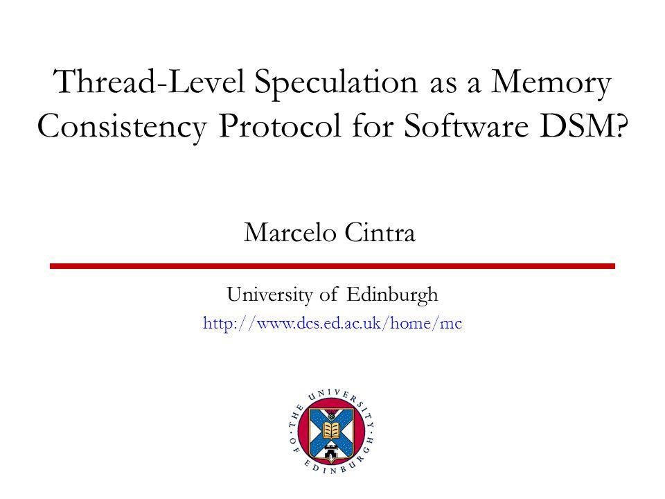 Thread-Level Speculation as a Memory Consistency Protocol for Software DSM? Marcelo Cintra University of Edinburgh http://www.dcs.ed.ac.uk/home/mc