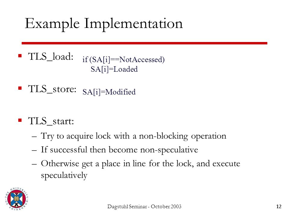 Dagstuhl Seminar - October 200312 Example Implementation  TLS_load:  TLS_store:  TLS_start: –Try to acquire lock with a non-blocking operation –If successful then become non-speculative –Otherwise get a place in line for the lock, and execute speculatively if (SA[i]==NotAccessed) SA[i]=Loaded SA[i]=Modified