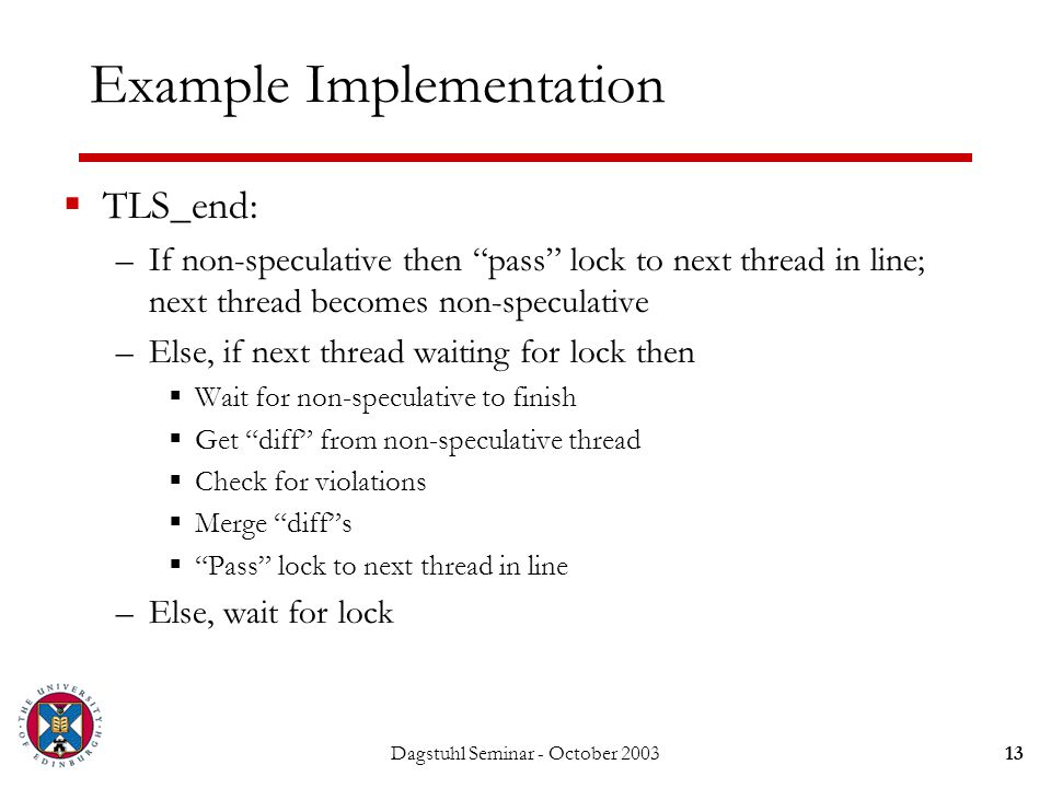 Dagstuhl Seminar - October 200313 Example Implementation  TLS_end: –If non-speculative then pass lock to next thread in line; next thread becomes non-speculative –Else, if next thread waiting for lock then  Wait for non-speculative to finish  Get diff from non-speculative thread  Check for violations  Merge diff s  Pass lock to next thread in line –Else, wait for lock