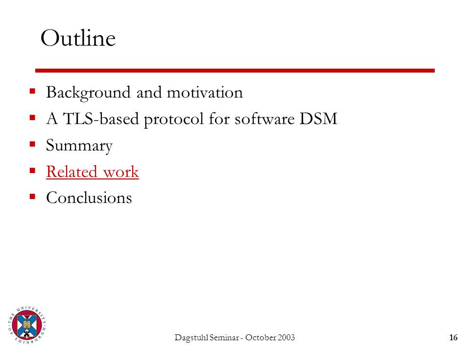 Dagstuhl Seminar - October 200316 Outline  Background and motivation  A TLS-based protocol for software DSM  Summary  Related work  Conclusions
