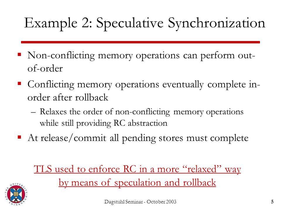 Dagstuhl Seminar - October 20035 Example 2: Speculative Synchronization  Non-conflicting memory operations can perform out- of-order  Conflicting memory operations eventually complete in- order after rollback –Relaxes the order of non-conflicting memory operations while still providing RC abstraction  At release/commit all pending stores must complete TLS used to enforce RC in a more relaxed way by means of speculation and rollback