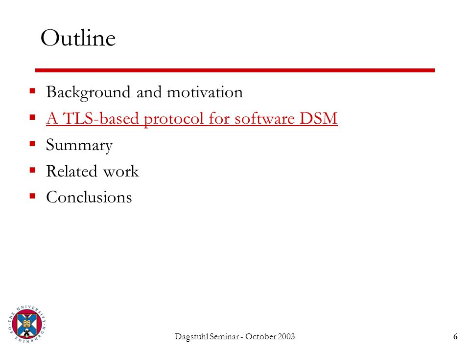 Dagstuhl Seminar - October 20036 Outline  Background and motivation  A TLS-based protocol for software DSM  Summary  Related work  Conclusions