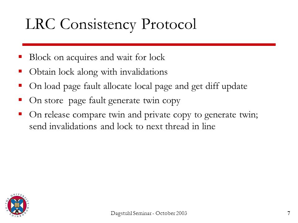 Dagstuhl Seminar - October 20037 LRC Consistency Protocol  Block on acquires and wait for lock  Obtain lock along with invalidations  On load page fault allocate local page and get diff update  On store page fault generate twin copy  On release compare twin and private copy to generate twin; send invalidations and lock to next thread in line