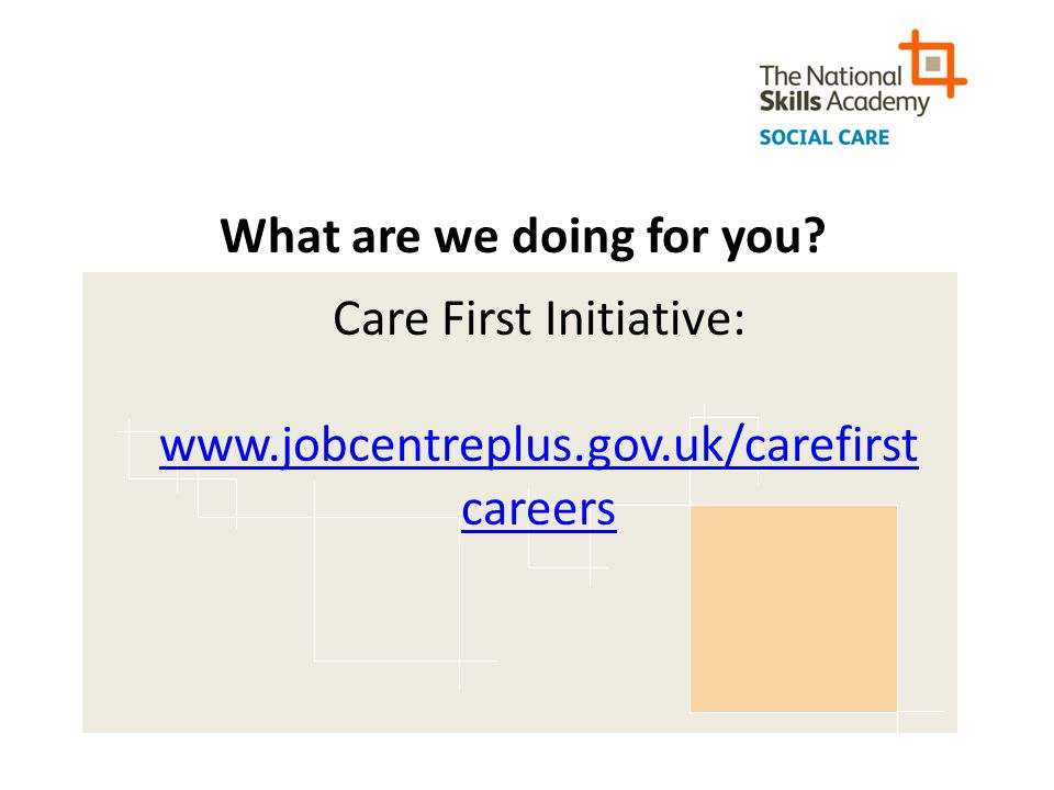 What are we doing for you Care First Initiative: www.jobcentreplus.gov.uk/carefirst careers
