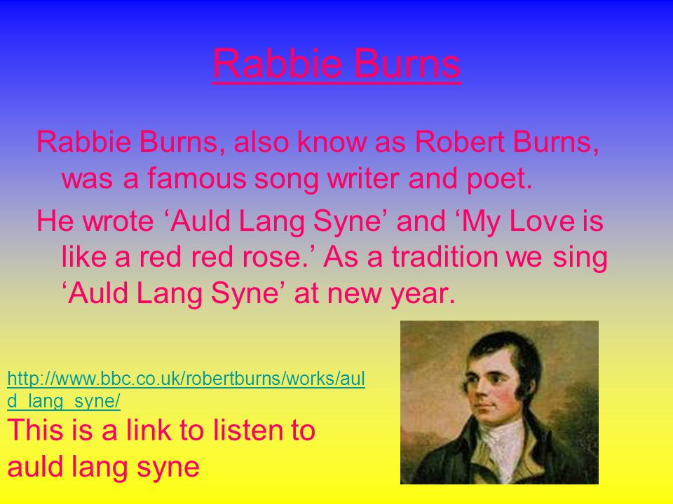 Rabbie Burns Rabbie Burns, also know as Robert Burns, was a famous song writer and poet.