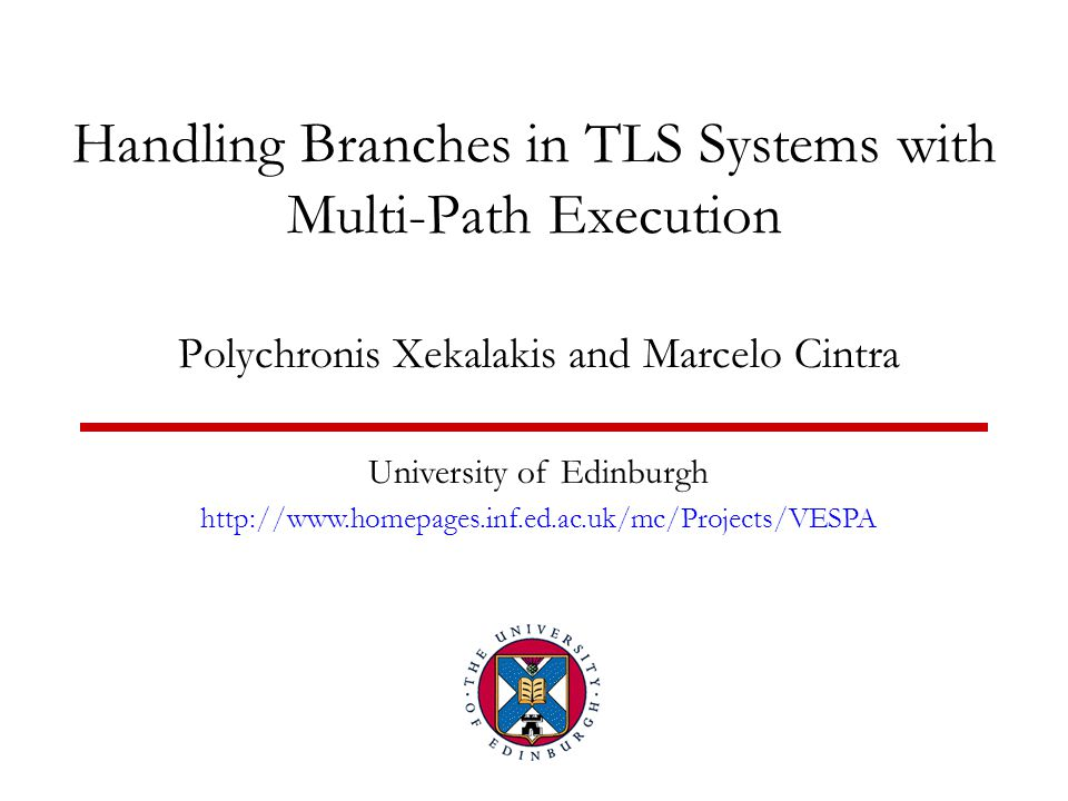 Handling Branches in TLS Systems with Multi-Path Execution Polychronis Xekalakis and Marcelo Cintra University of Edinburgh http://www.homepages.inf.e