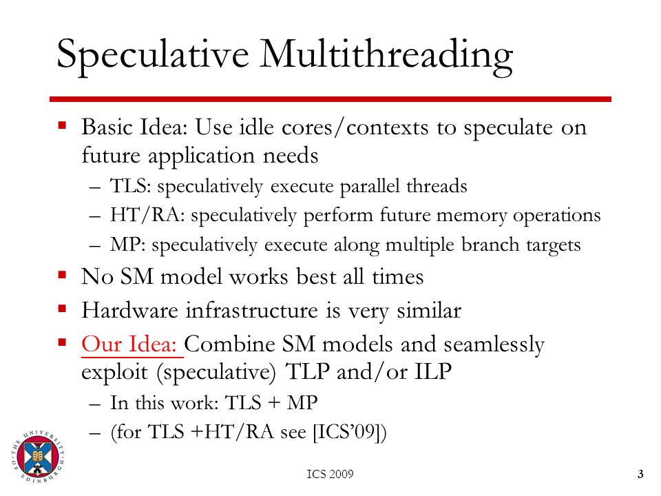 Speculative Multithreading  Basic Idea: Use idle cores/contexts to speculate on future application needs –TLS: speculatively execute parallel threads