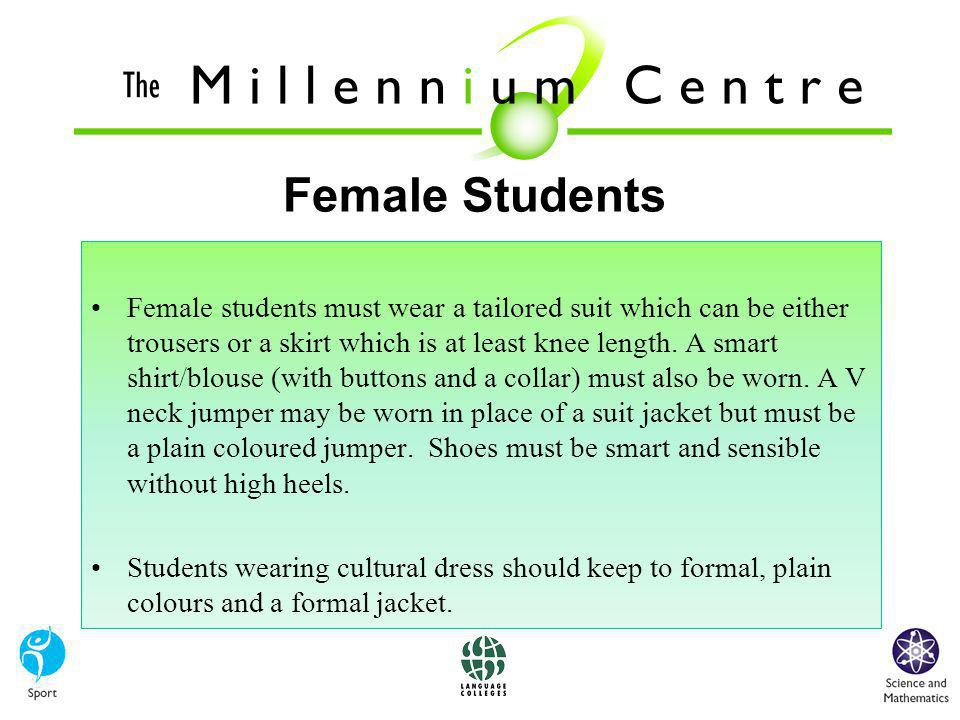 Female Students Female students must wear a tailored suit which can be either trousers or a skirt which is at least knee length.