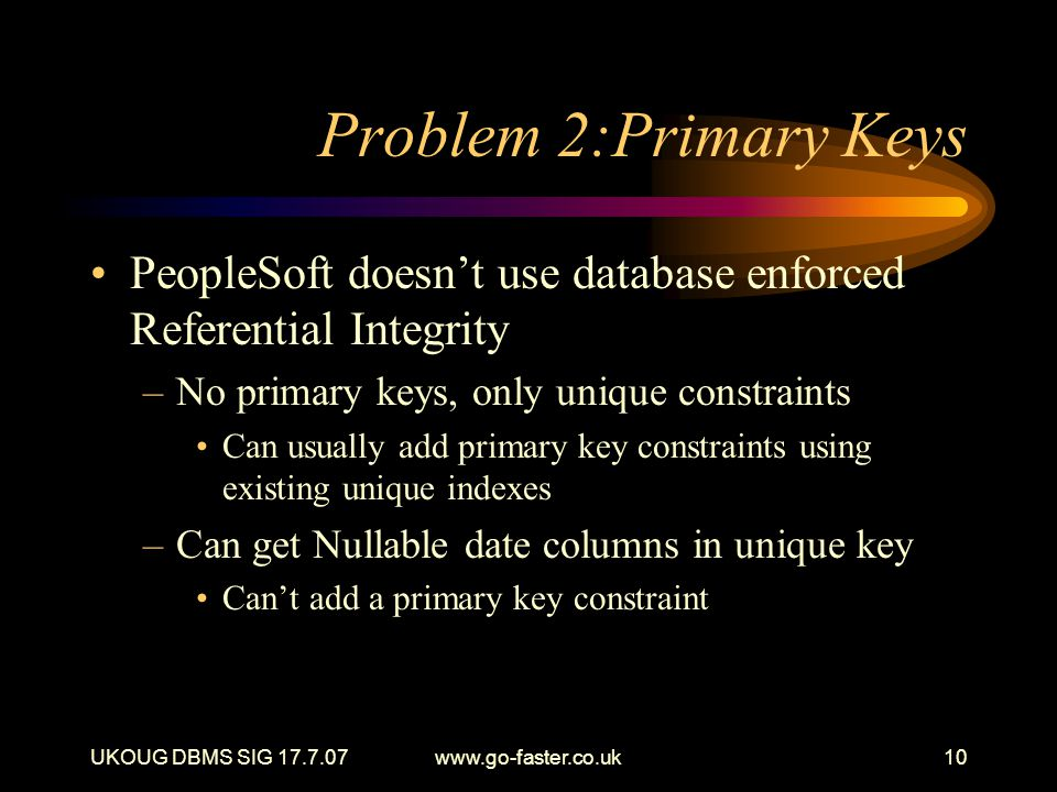 UKOUG DBMS SIG 17.7.07www.go-faster.co.uk10 Problem 2:Primary Keys PeopleSoft doesn't use database enforced Referential Integrity –No primary keys, only unique constraints Can usually add primary key constraints using existing unique indexes –Can get Nullable date columns in unique key Can't add a primary key constraint