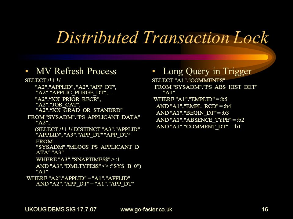 UKOUG DBMS SIG 17.7.07www.go-faster.co.uk16 Distributed Transaction Lock MV Refresh Process SELECT /*+ */ A2 . APPLID , A2 . APP_DT , A2 . APPLIC_PURGE_DT ,...