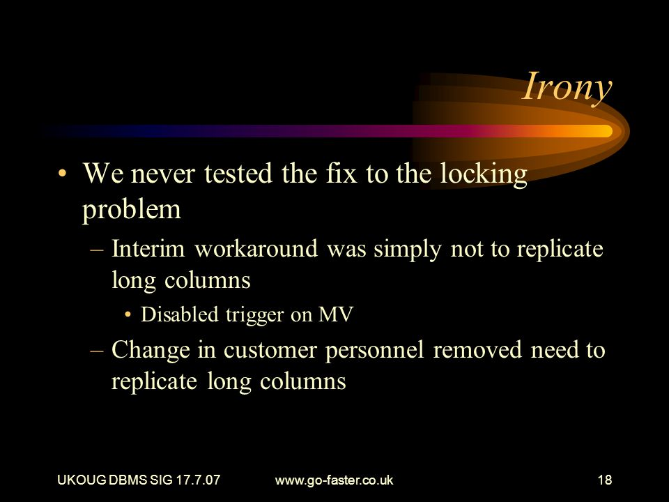 UKOUG DBMS SIG 17.7.07www.go-faster.co.uk18 Irony We never tested the fix to the locking problem –Interim workaround was simply not to replicate long columns Disabled trigger on MV –Change in customer personnel removed need to replicate long columns