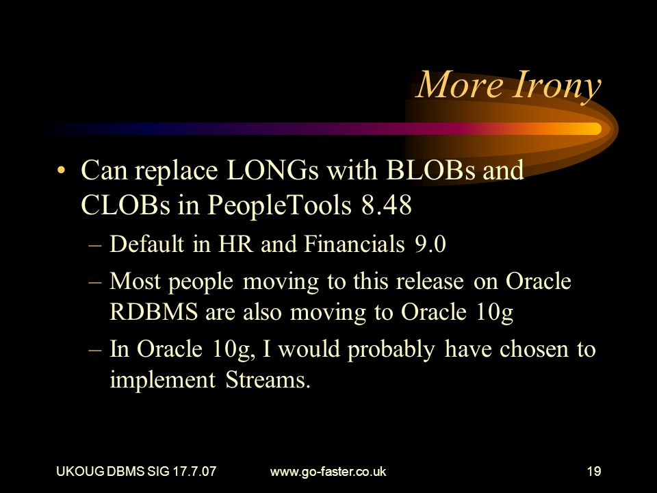 UKOUG DBMS SIG 17.7.07www.go-faster.co.uk19 More Irony Can replace LONGs with BLOBs and CLOBs in PeopleTools 8.48 –Default in HR and Financials 9.0 –Most people moving to this release on Oracle RDBMS are also moving to Oracle 10g –In Oracle 10g, I would probably have chosen to implement Streams.