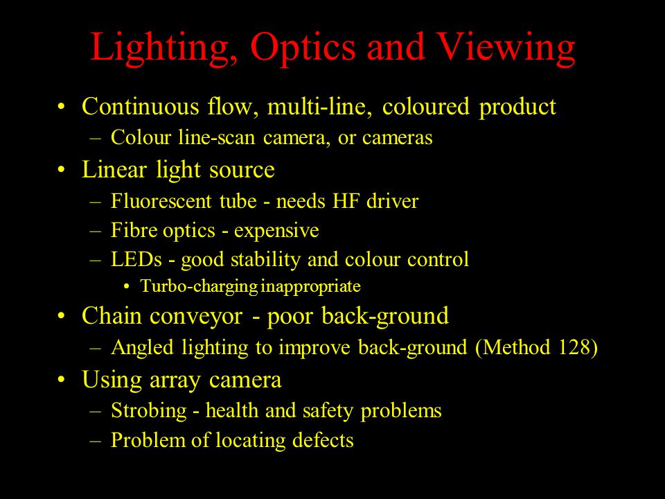 Lighting, Optics and Viewing Continuous flow, multi-line, coloured product –Colour line-scan camera, or cameras Linear light source –Fluorescent tube - needs HF driver –Fibre optics - expensive –LEDs - good stability and colour control Turbo-charging inappropriate Chain conveyor - poor back-ground –Angled lighting to improve back-ground (Method 128) Using array camera –Strobing - health and safety problems –Problem of locating defects