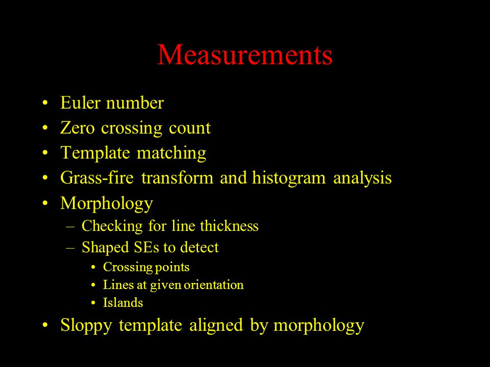 Measurements Euler number Zero crossing count Template matching Grass-fire transform and histogram analysis Morphology –Checking for line thickness –Shaped SEs to detect Crossing points Lines at given orientation Islands Sloppy template aligned by morphology