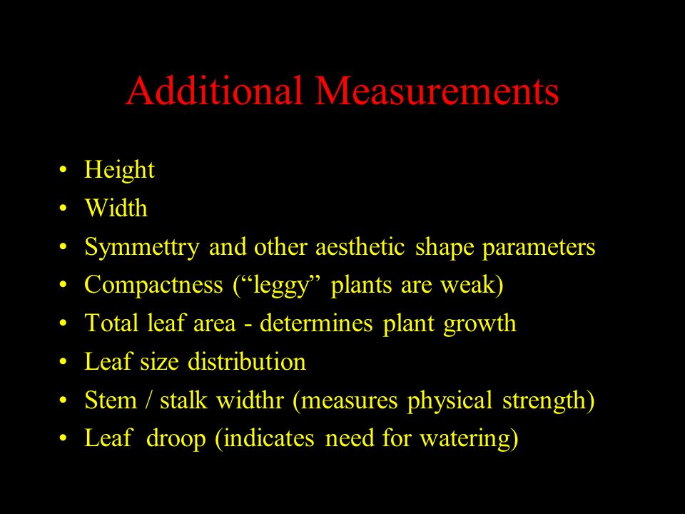 Additional Measurements Height Width Symmettry and other aesthetic shape parameters Compactness ( leggy plants are weak) Total leaf area - determines plant growth Leaf size distribution Stem / stalk widthr (measures physical strength) Leaf droop (indicates need for watering)