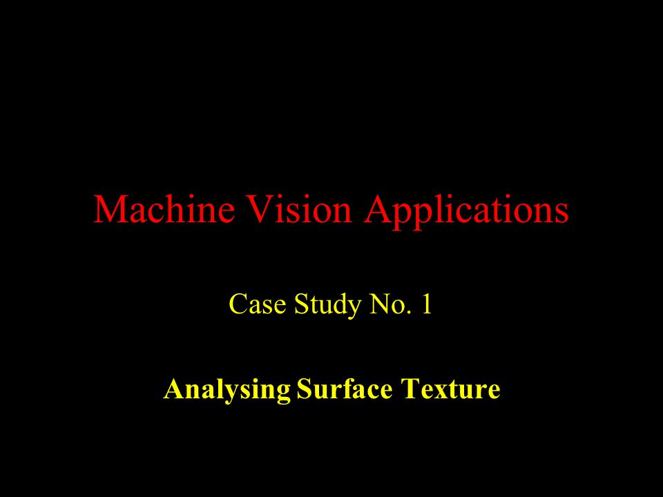 Machine Vision Applications Case Study No. 1 Analysing Surface Texture