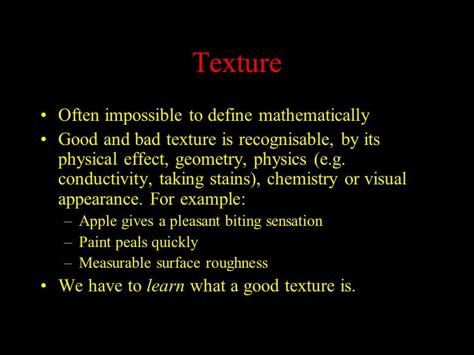 Texture Often impossible to define mathematically Good and bad texture is recognisable, by its physical effect, geometry, physics (e.g.