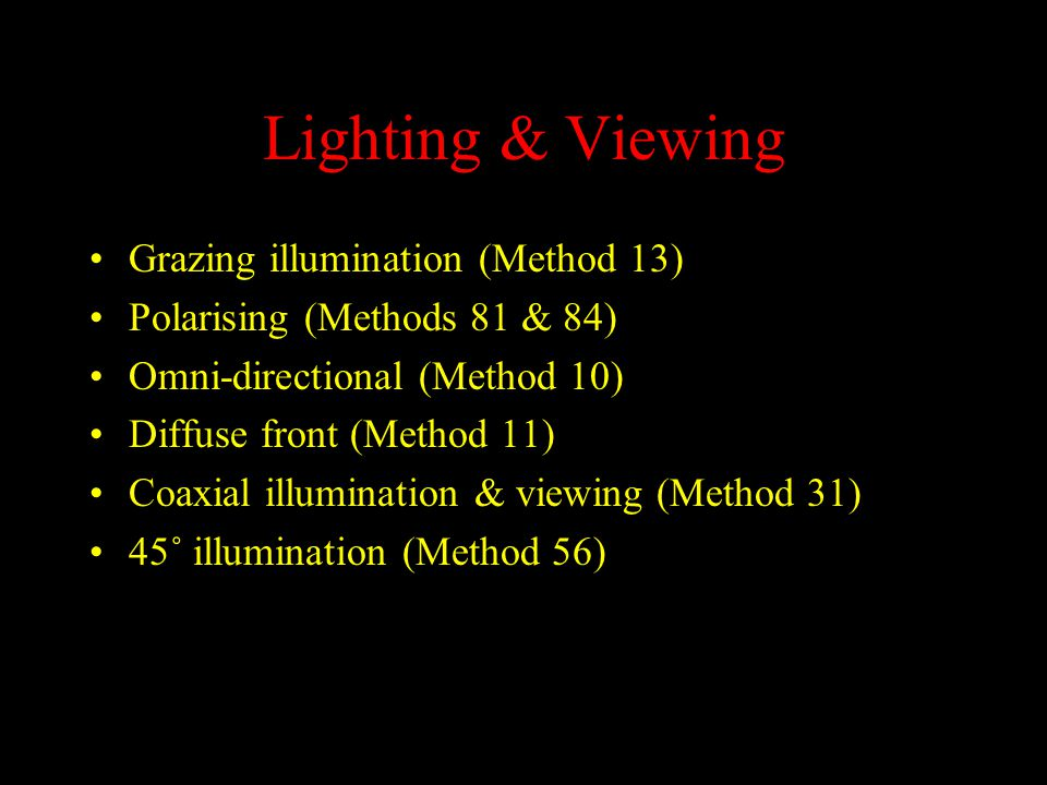 Lighting & Viewing Grazing illumination (Method 13) Polarising (Methods 81 & 84) Omni-directional (Method 10) Diffuse front (Method 11) Coaxial illumination & viewing (Method 31) 45˚ illumination (Method 56)