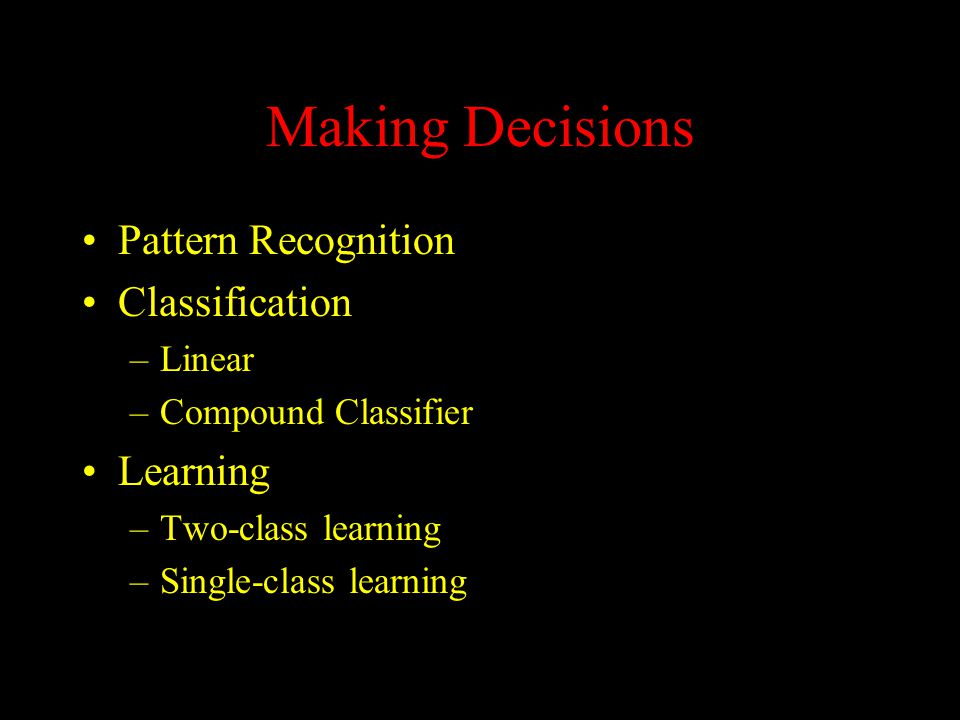 Making Decisions Pattern Recognition Classification –Linear –Compound Classifier Learning –Two-class learning –Single-class learning