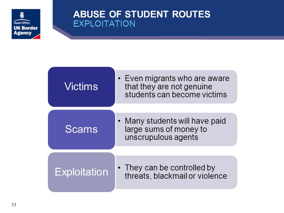 11 ABUSE OF STUDENT ROUTES EXPLOITATION Even migrants who are aware that they are not genuine students can become victims Victims Many students will have paid large sums of money to unscrupulous agents Scams They can be controlled by threats, blackmail or violence Exploitation