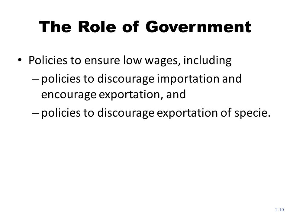 2-10 The Role of Government Policies to ensure low wages, including – policies to discourage importation and encourage exportation, and – policies to discourage exportation of specie.