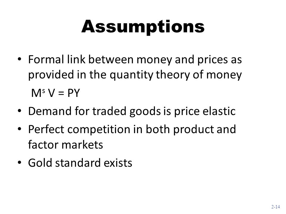 2-14 Assumptions Formal link between money and prices as provided in the quantity theory of money M s V = PY Demand for traded goods is price elastic Perfect competition in both product and factor markets Gold standard exists