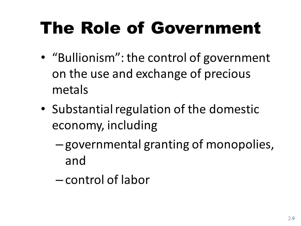2-9 The Role of Government Bullionism : the control of government on the use and exchange of precious metals Substantial regulation of the domestic economy, including – governmental granting of monopolies, and – control of labor