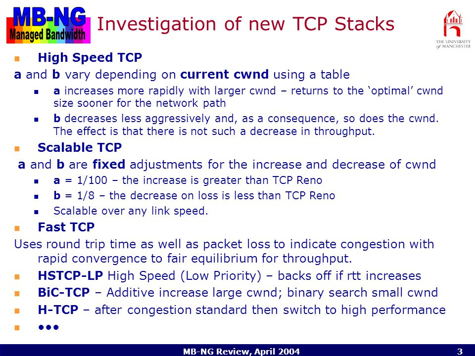 MB-NG Review, April Investigation of new TCP Stacks High Speed TCP a and b vary depending on current cwnd using a table a increases more rapidly with larger cwnd – returns to the 'optimal' cwnd size sooner for the network path b decreases less aggressively and, as a consequence, so does the cwnd.