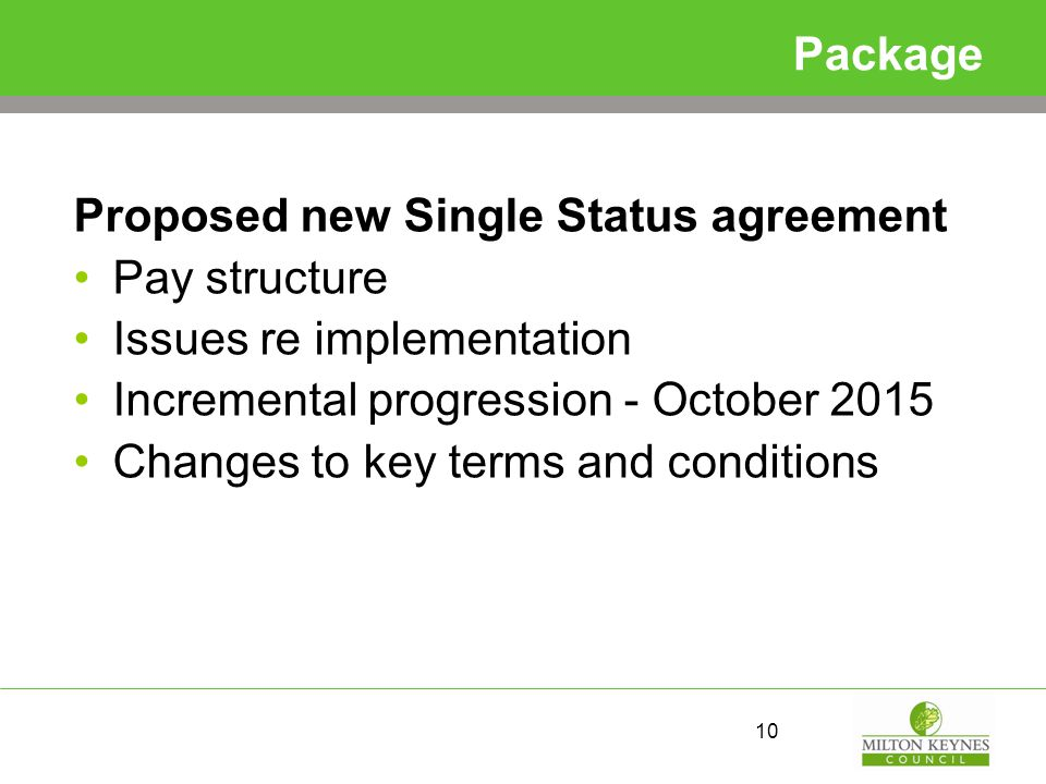 Package Proposed new Single Status agreement Pay structure Issues re implementation Incremental progression - October 2015 Changes to key terms and conditions 10