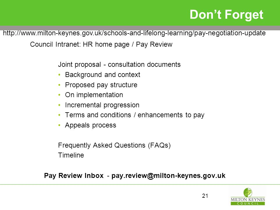 Don't Forget Council Intranet: HR home page / Pay Review Joint proposal - consultation documents Background and context Proposed pay structure On implementation Incremental progression Terms and conditions / enhancements to pay Appeals process Frequently Asked Questions (FAQs) Timeline Pay Review Inbox - pay.review@milton-keynes.gov.uk 21 http://www.milton-keynes.gov.uk/schools-and-lifelong-learning/pay-negotiation-update
