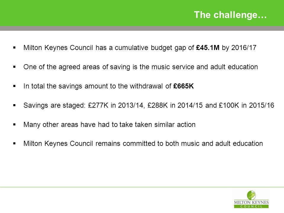 The challenge…  Milton Keynes Council has a cumulative budget gap of £45.1M by 2016/17  One of the agreed areas of saving is the music service and adult education  In total the savings amount to the withdrawal of £665K  Savings are staged: £277K in 2013/14, £288K in 2014/15 and £100K in 2015/16  Many other areas have had to take taken similar action  Milton Keynes Council remains committed to both music and adult education
