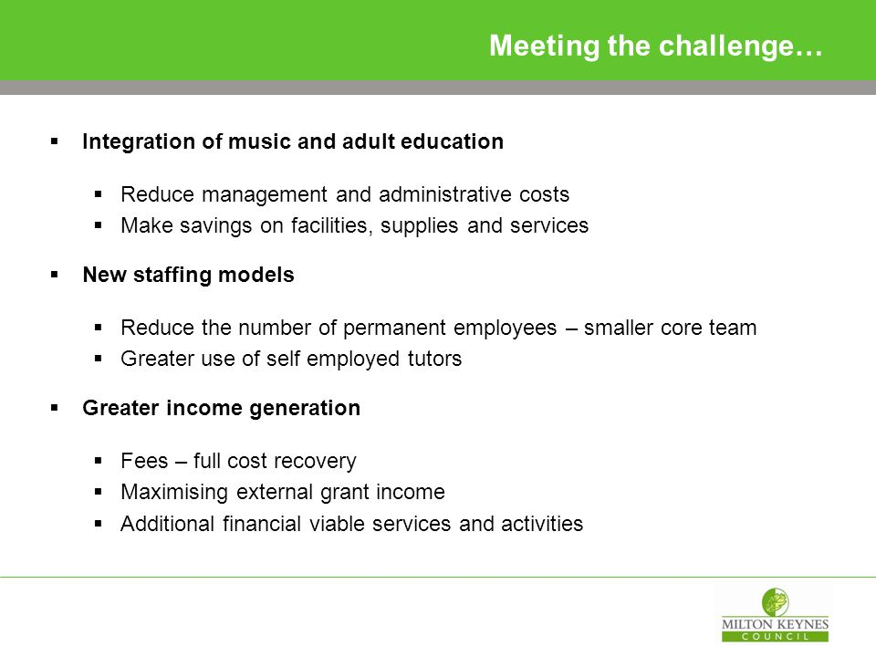 Meeting the challenge…  Integration of music and adult education  Reduce management and administrative costs  Make savings on facilities, supplies and services  New staffing models  Reduce the number of permanent employees – smaller core team  Greater use of self employed tutors  Greater income generation  Fees – full cost recovery  Maximising external grant income  Additional financial viable services and activities
