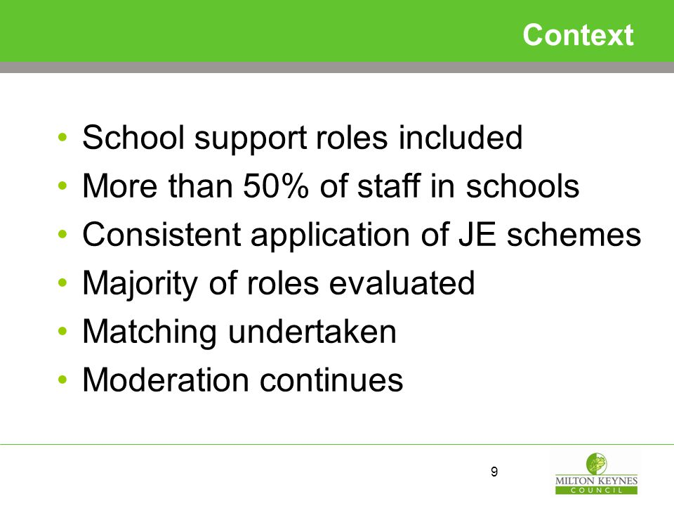 Context School support roles included More than 50% of staff in schools Consistent application of JE schemes Majority of roles evaluated Matching undertaken Moderation continues 9