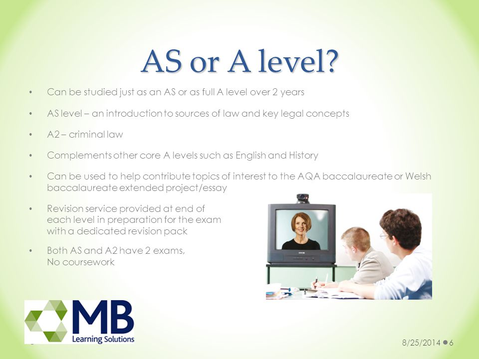 AS or A level? Can be studied just as an AS or as full A level over 2 years AS level – an introduction to sources of law and key legal concepts A2 – c