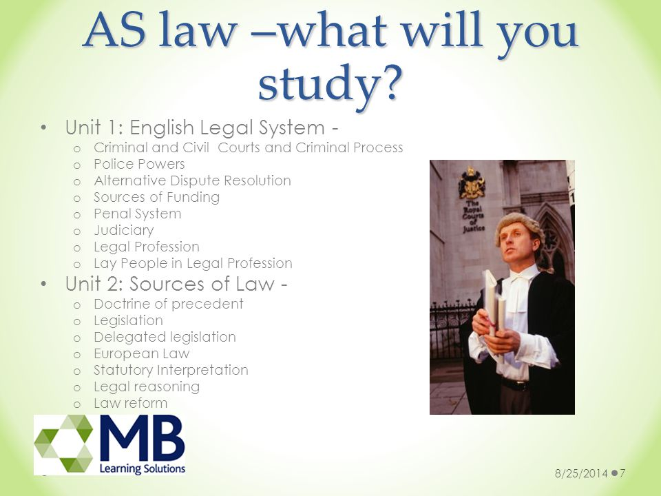 AS law –what will you study? Unit 1: English Legal System - o Criminal and Civil Courts and Criminal Process o Police Powers o Alternative Dispute Res