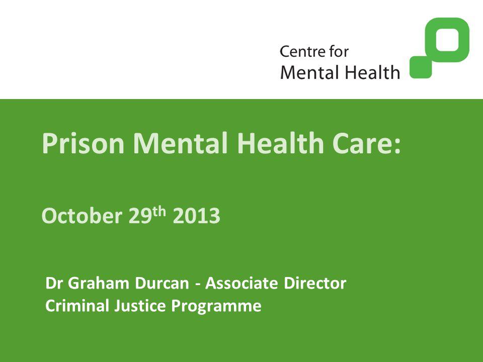 Prison Mental Health Care: October 29 th 2013 Dr Graham Durcan - Associate Director Criminal Justice Programme