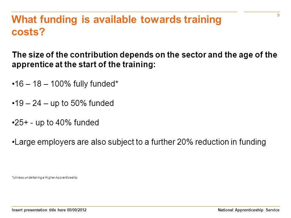9 Insert presentation title here 00/00/2012 What funding is available towards training costs.