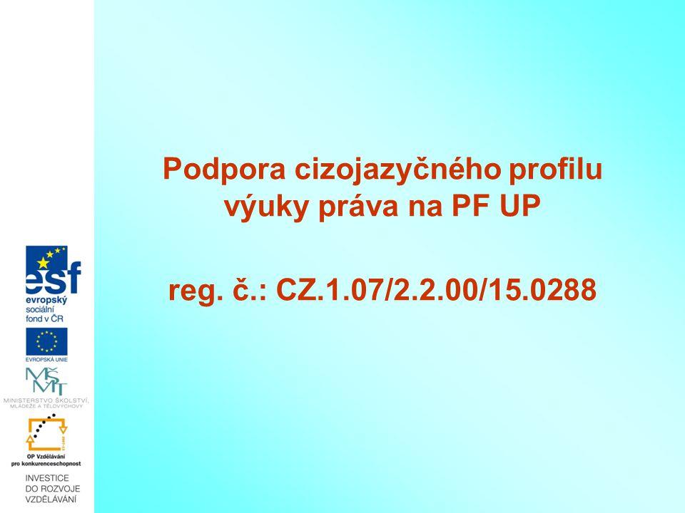 Podpora cizojazyčného profilu výuky práva na PF UP reg. č.: CZ.1.07/2.2.00/15.0288