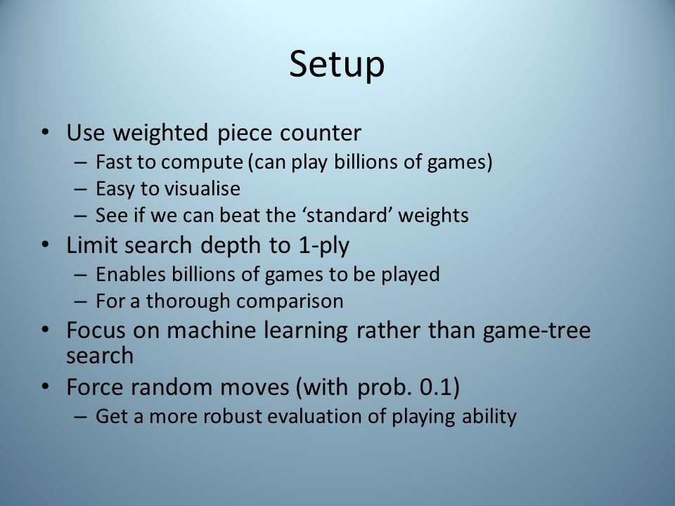 Setup Use weighted piece counter – Fast to compute (can play billions of games) – Easy to visualise – See if we can beat the 'standard' weights Limit search depth to 1-ply – Enables billions of games to be played – For a thorough comparison Focus on machine learning rather than game-tree search Force random moves (with prob.