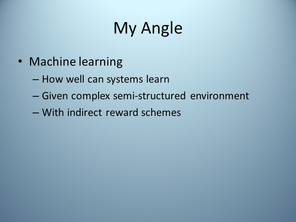 My Angle Machine learning – How well can systems learn – Given complex semi-structured environment – With indirect reward schemes