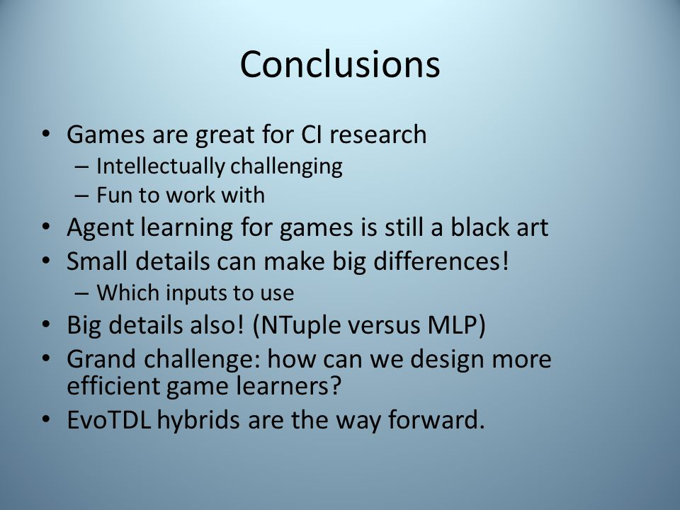 Conclusions Games are great for CI research – Intellectually challenging – Fun to work with Agent learning for games is still a black art Small details can make big differences.