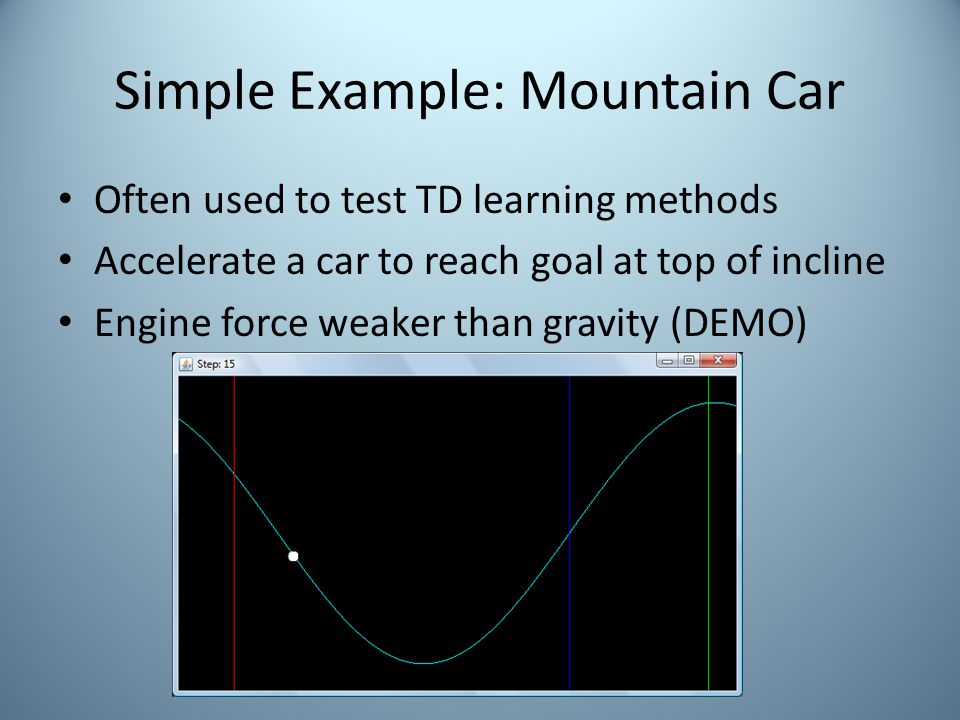 Simple Example: Mountain Car Often used to test TD learning methods Accelerate a car to reach goal at top of incline Engine force weaker than gravity (DEMO)