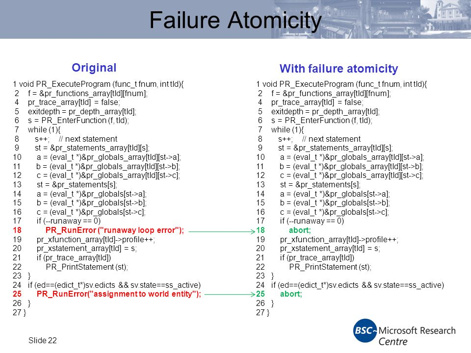 Slide 22 Failure Atomicity 1 void PR_ExecuteProgram (func_t fnum, int tId){ 2 f = &pr_functions_array[tId][fnum]; 4 pr_trace_array[tId] = false; 5 exitdepth = pr_depth_array[tId]; 6 s = PR_EnterFunction (f, tId); 7 while (1){ 8 s++; // next statement 9 st = &pr_statements_array[tId][s]; 10 a = (eval_t *)&pr_globals_array[tId][st->a]; 11 b = (eval_t *)&pr_globals_array[tId][st->b]; 12 c = (eval_t *)&pr_globals_array[tId][st->c]; 13 st = &pr_statements[s]; 14 a = (eval_t *)&pr_globals[st->a]; 15 b = (eval_t *)&pr_globals[st->b]; 16 c = (eval_t *)&pr_globals[st->c]; 17 if (--runaway == 0) 18 PR_RunError ( runaway loop error ); 19 pr_xfunction_array[tId]->profile++; 20 pr_xstatement_array[tId] = s; 21 if (pr_trace_array[tId]) 22 PR_PrintStatement (st); 23 } 24 if (ed==(edict_t*)sv.edicts && sv.state==ss_active) 25 PR_RunError( assignment to world entity ); 26 } 27 } 1 void PR_ExecuteProgram (func_t fnum, int tId){ 2 f = &pr_functions_array[tId][fnum]; 4 pr_trace_array[tId] = false; 5 exitdepth = pr_depth_array[tId]; 6 s = PR_EnterFunction (f, tId); 7 while (1){ 8 s++; // next statement 9 st = &pr_statements_array[tId][s]; 10 a = (eval_t *)&pr_globals_array[tId][st->a]; 11 b = (eval_t *)&pr_globals_array[tId][st->b]; 12 c = (eval_t *)&pr_globals_array[tId][st->c]; 13 st = &pr_statements[s]; 14 a = (eval_t *)&pr_globals[st->a]; 15 b = (eval_t *)&pr_globals[st->b]; 16 c = (eval_t *)&pr_globals[st->c]; 17 if (--runaway == 0) 18 abort; 19 pr_xfunction_array[tId]->profile++; 20 pr_xstatement_array[tId] = s; 21 if (pr_trace_array[tId]) 22 PR_PrintStatement (st); 23 } 24 if (ed==(edict_t*)sv.edicts && sv.state==ss_active) 25 abort; 26 } 27 } Original With failure atomicity