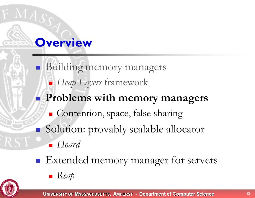 U NIVERSITY OF M ASSACHUSETTS, A MHERST Department of Computer Science 12 Overview Building memory managers Heap Layers framework Problems with memory managers Contention, space, false sharing Solution: provably scalable allocator Hoard Extended memory manager for servers Reap