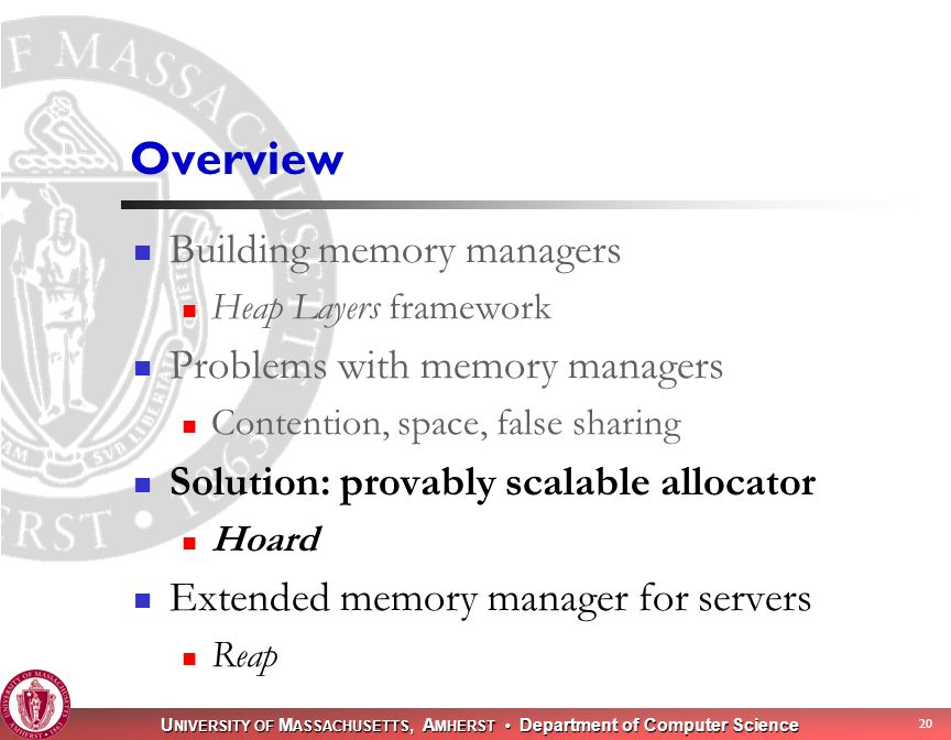 U NIVERSITY OF M ASSACHUSETTS, A MHERST Department of Computer Science 20 Overview Building memory managers Heap Layers framework Problems with memory managers Contention, space, false sharing Solution: provably scalable allocator Hoard Extended memory manager for servers Reap