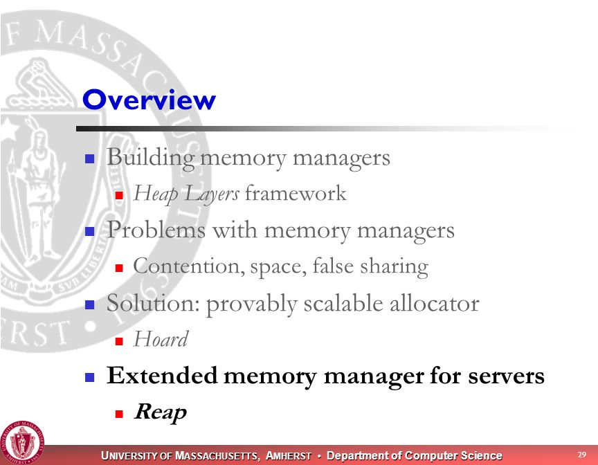 U NIVERSITY OF M ASSACHUSETTS, A MHERST Department of Computer Science 29 Overview Building memory managers Heap Layers framework Problems with memory managers Contention, space, false sharing Solution: provably scalable allocator Hoard Extended memory manager for servers Reap