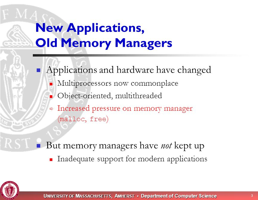 U NIVERSITY OF M ASSACHUSETTS, A MHERST Department of Computer Science 3 New Applications, Old Memory Managers Applications and hardware have changed Multiprocessors now commonplace Object-oriented, multithreaded  Increased pressure on memory manager ( malloc, free ) But memory managers have not kept up Inadequate support for modern applications