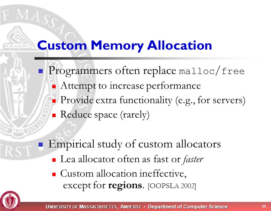 U NIVERSITY OF M ASSACHUSETTS, A MHERST Department of Computer Science 30 Custom Memory Allocation Programmers often replace malloc / free Attempt to increase performance Provide extra functionality (e.g., for servers) Reduce space (rarely) Empirical study of custom allocators Lea allocator often as fast or faster Custom allocation ineffective, except for regions.